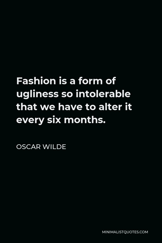 Oscar Wilde Quote - Fashion is a form of ugliness so intolerable that we have to alter it every six months.