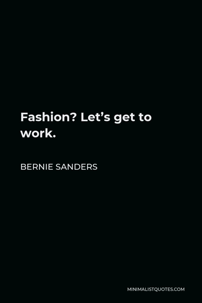 Bernie Sanders Quote - Fashion? Let's get to work.