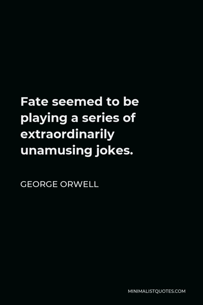 George Orwell Quote - Fate seemed to be playing a series of extraordinarily unamusing jokes.