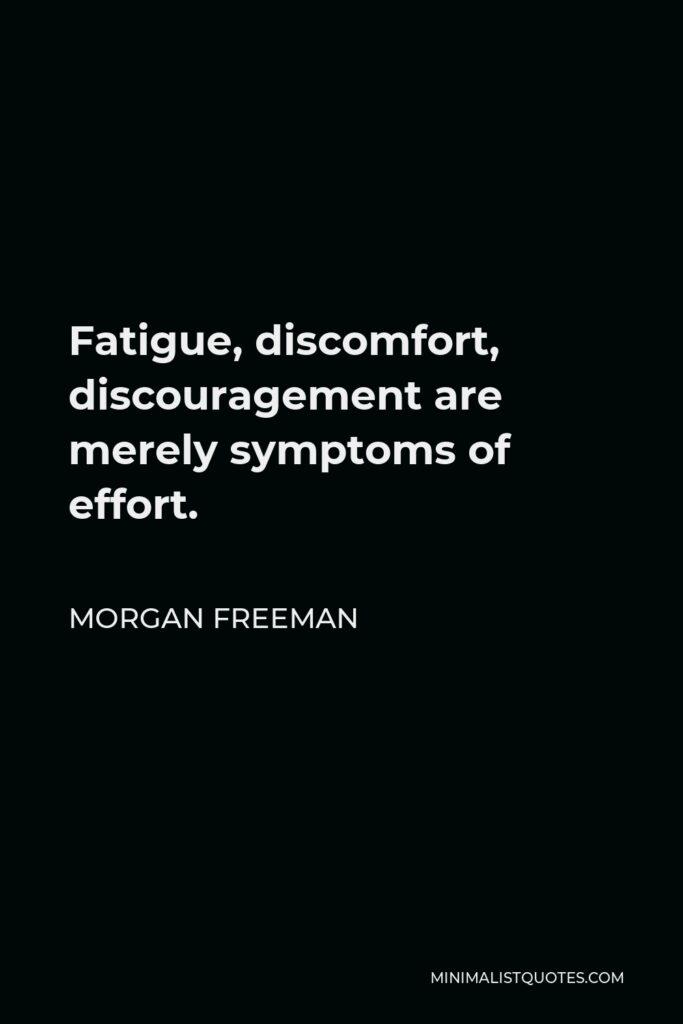 Morgan Freeman Quote - Fatigue, discomfort, discouragement are merely symptoms of effort.