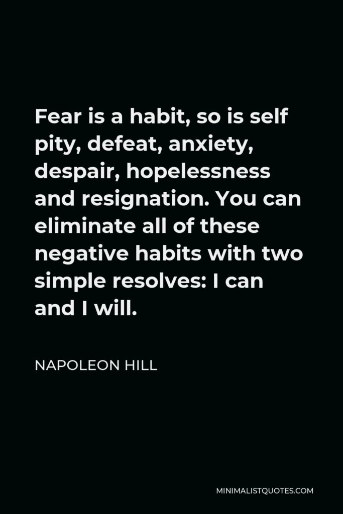Napoleon Hill Quote - Fear is a habit, so is self pity, defeat, anxiety, despair, hopelessness and resignation. You can eliminate all of these negative habits with two simple resolves: I can and I will.