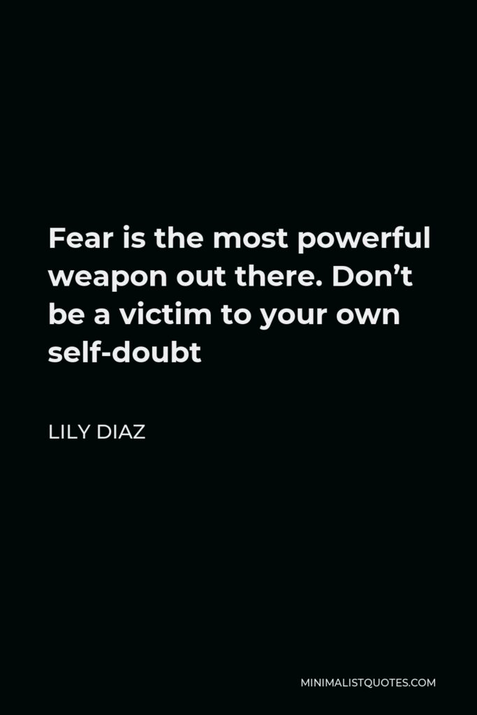 Lily Diaz Quote - Fear is the most powerful weapon out there. Don't be a victim to your own self-doubt