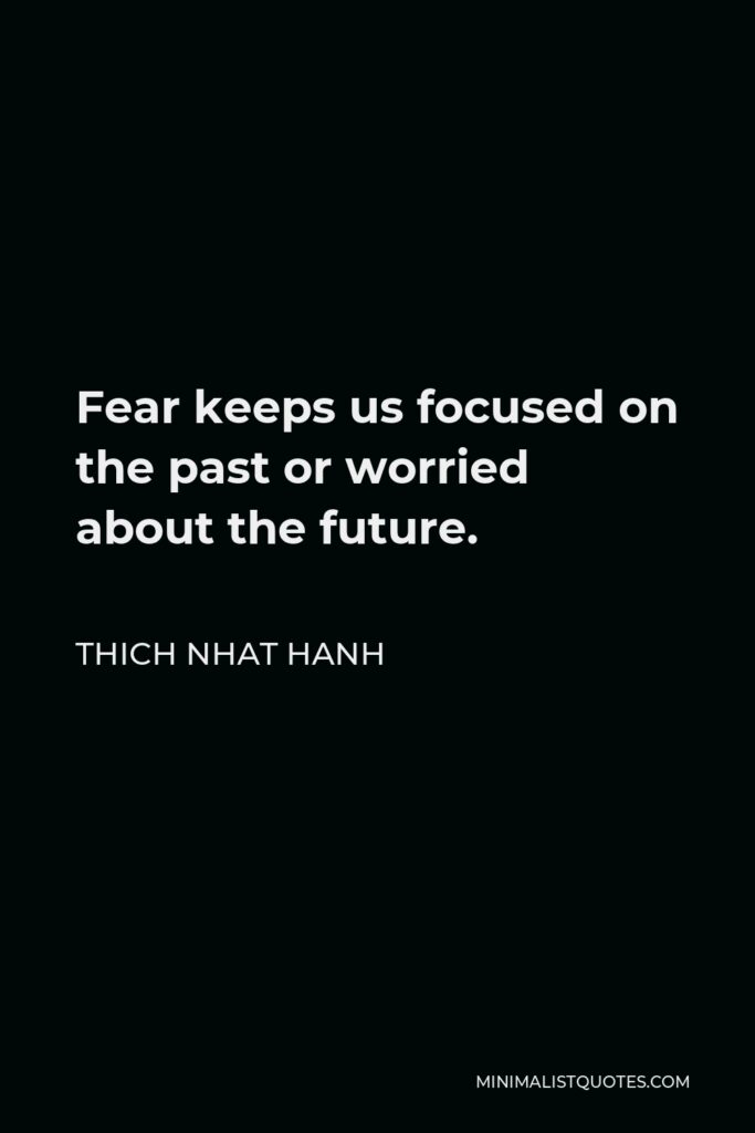 Thich Nhat Hanh Quote - Fear keeps us focused on the past or worried about the future.