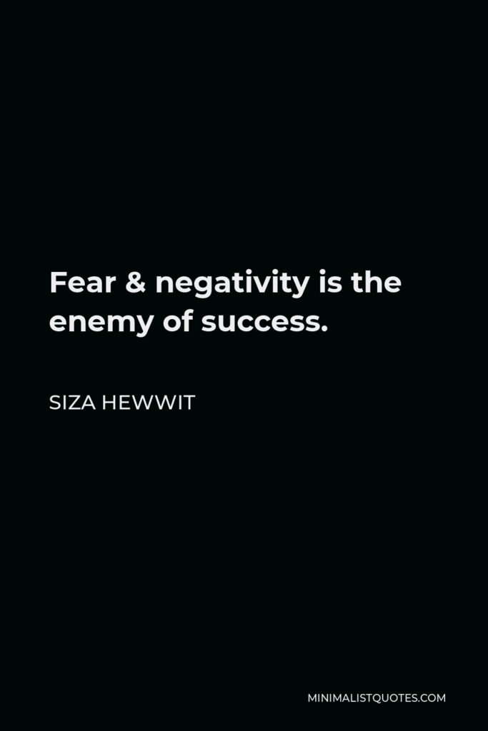 Siza Hewwit Quote - Fear & negativity is the enemy of success.