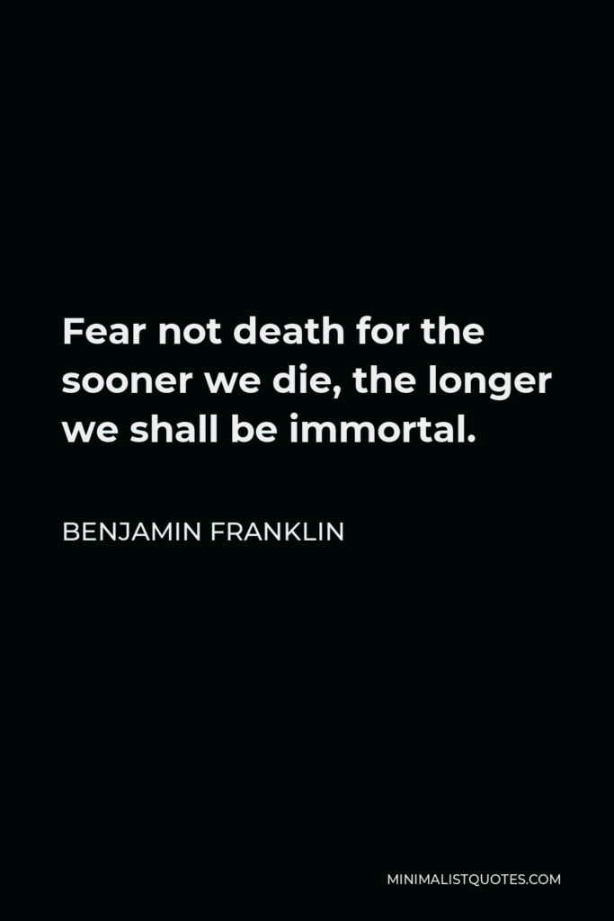 Benjamin Franklin Quote - Fear not death for the sooner we die, the longer we shall be immortal.