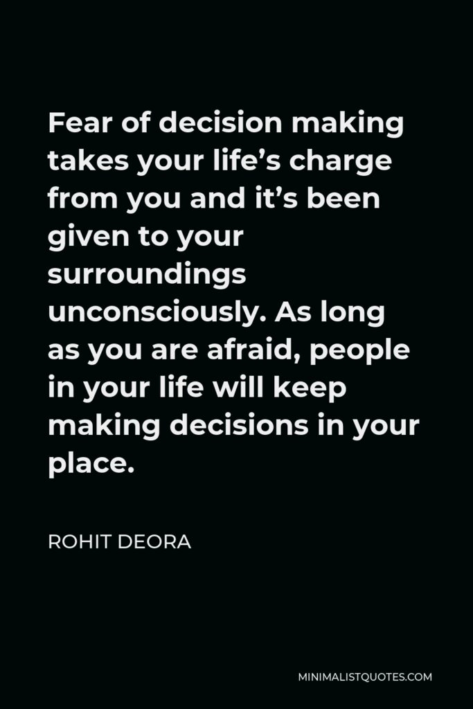 Rohit Deora Quote - Fear of decision making takes your life's charge from you and it's been given to your surroundings unconsciously. As long as you are afraid, people in your life will keep making decisions in your place.