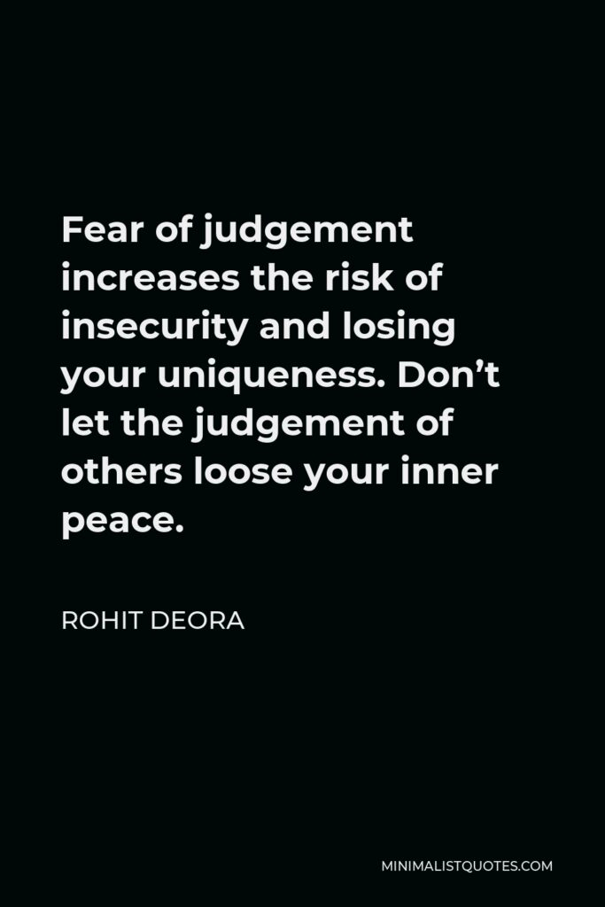Rohit Deora Quote - Fear of judgement increases the risk of insecurity and losing your uniqueness. Don't let the judgement of others loose your inner peace.