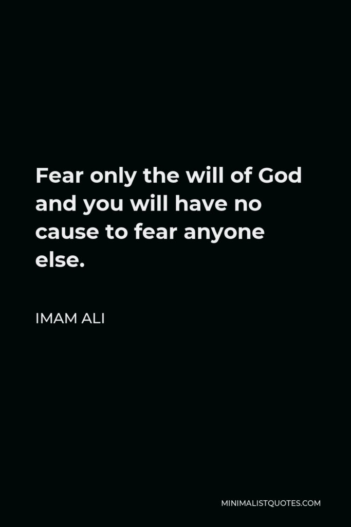 Imam Ali Quote - Fear only the will of God and you will have no cause to fear anyone else.