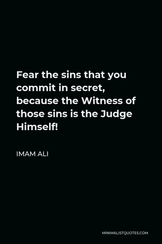 Imam Ali Quote - Fear the sins that you commit in secret, because the Witness of those sins is the Judge Himself!