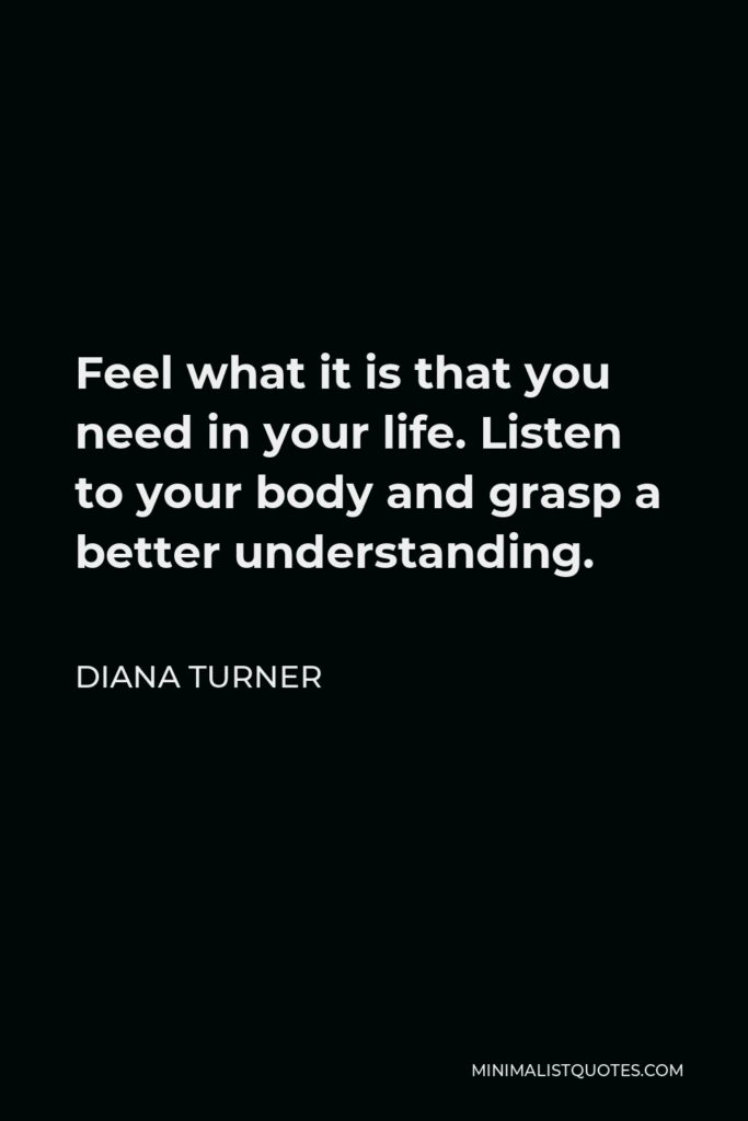 Diana Turner Quote - Feel what it is that you need in your life. Listen to your body and grasp a better understanding.