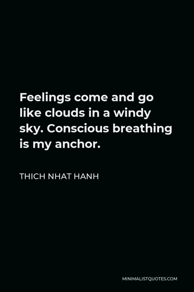 Thich Nhat Hanh Quote - Feelings come and go like clouds in a windy sky. Conscious breathing is my anchor.