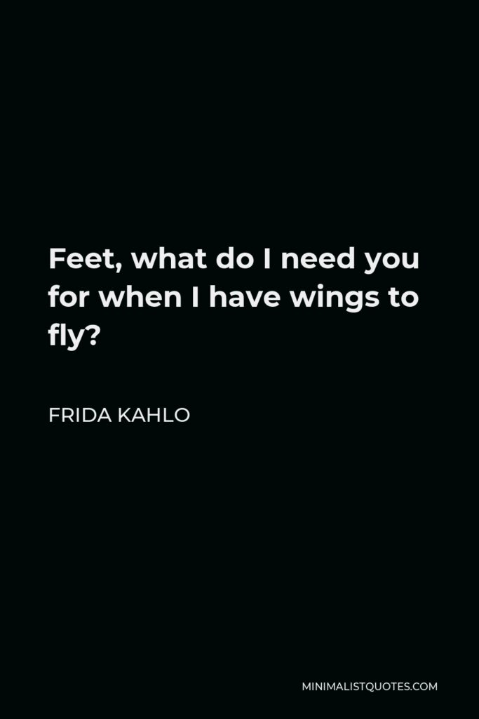 Frida Kahlo Quote - Feet, what do I need you for when I have wings to fly?