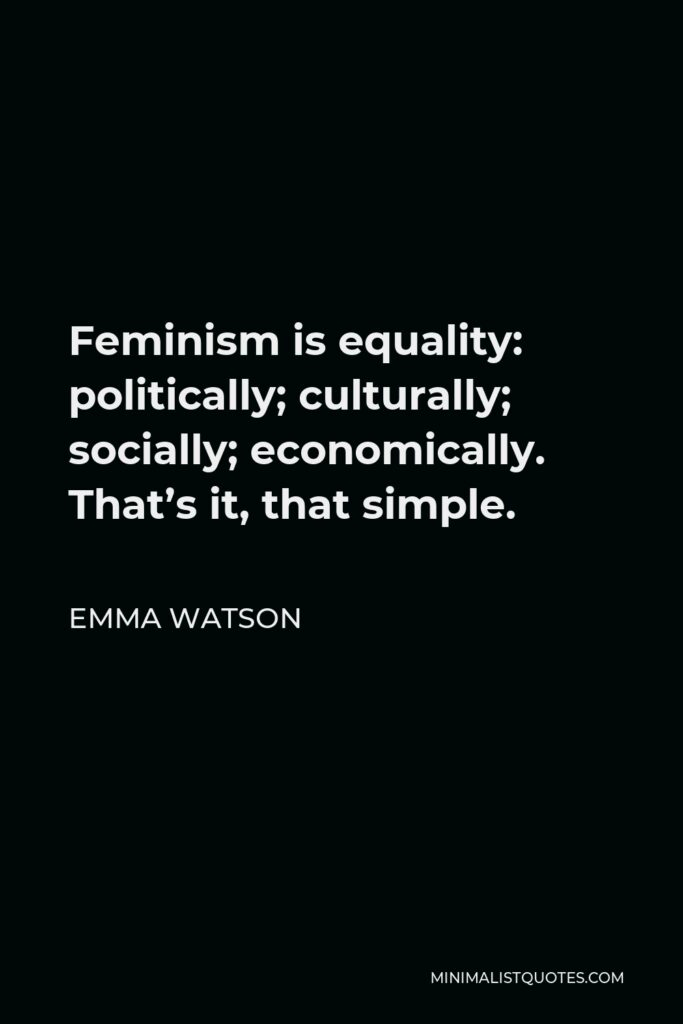 Emma Watson Quote - Feminism is equality: politically; culturally; socially; economically. That's it, that simple.