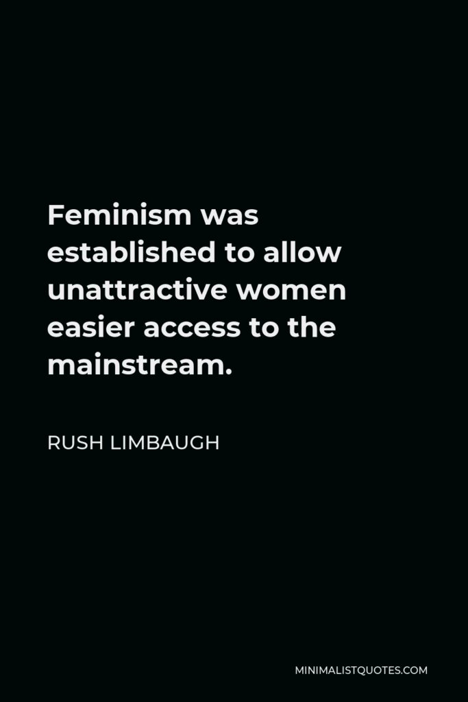 Rush Limbaugh Quote - Feminism was established to allow unattractive women easier access to the mainstream.
