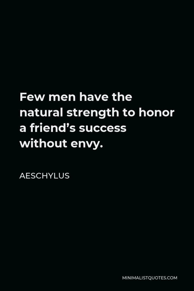 Aeschylus Quote - Few men have the natural strength to honor a friend's success without envy.