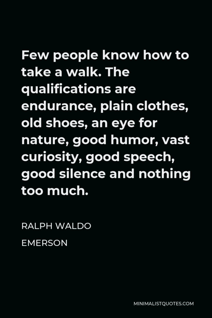 Ralph Waldo Emerson Quote - Few people know how to take a walk. The qualifications are endurance, plain clothes, old shoes, an eye for nature, good humor, vast curiosity, good speech, good silence and nothing too much.