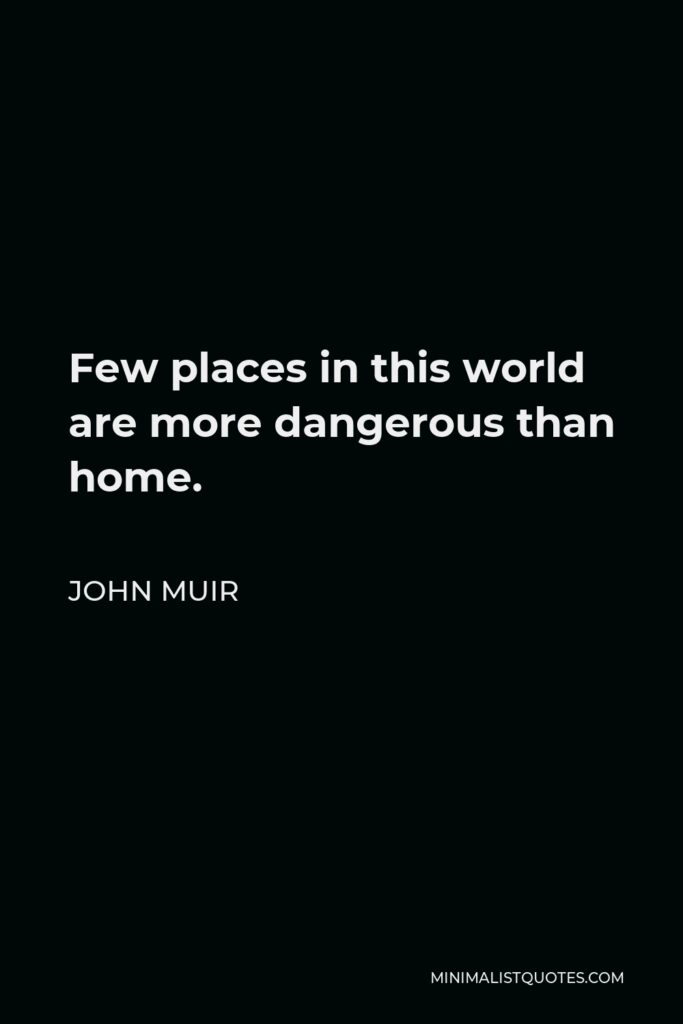 John Muir Quote - Few places in this world are more dangerous than home.