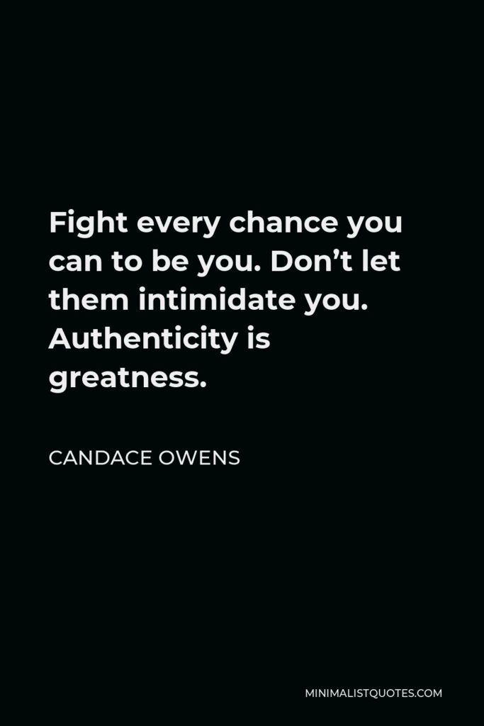 Candace Owens Quote - Fight every chance you can to be you. Don't let them intimidate you. Authenticity is greatness.