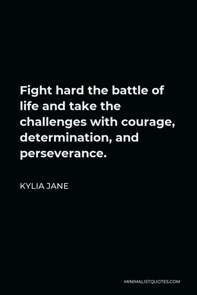 Kylia Jane Quote - Fight hard the battle of life and take the challenges with courage, determination, and perseverance.