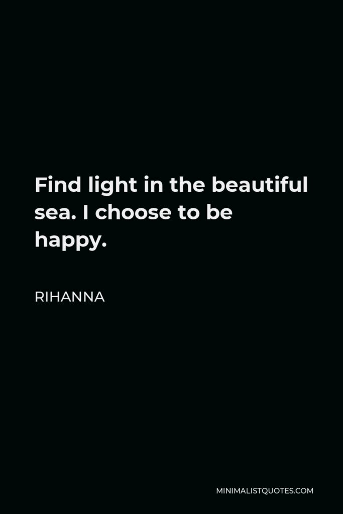Rihanna Quote - Find light in the beautiful sea. I choose to be happy.