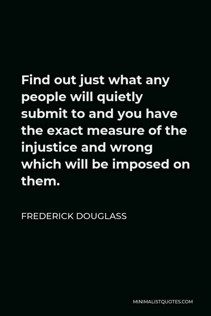 Frederick Douglass Quote - Find out just what any people will quietly submit to and you have the exact measure of the injustice and wrong which will be imposed on them.