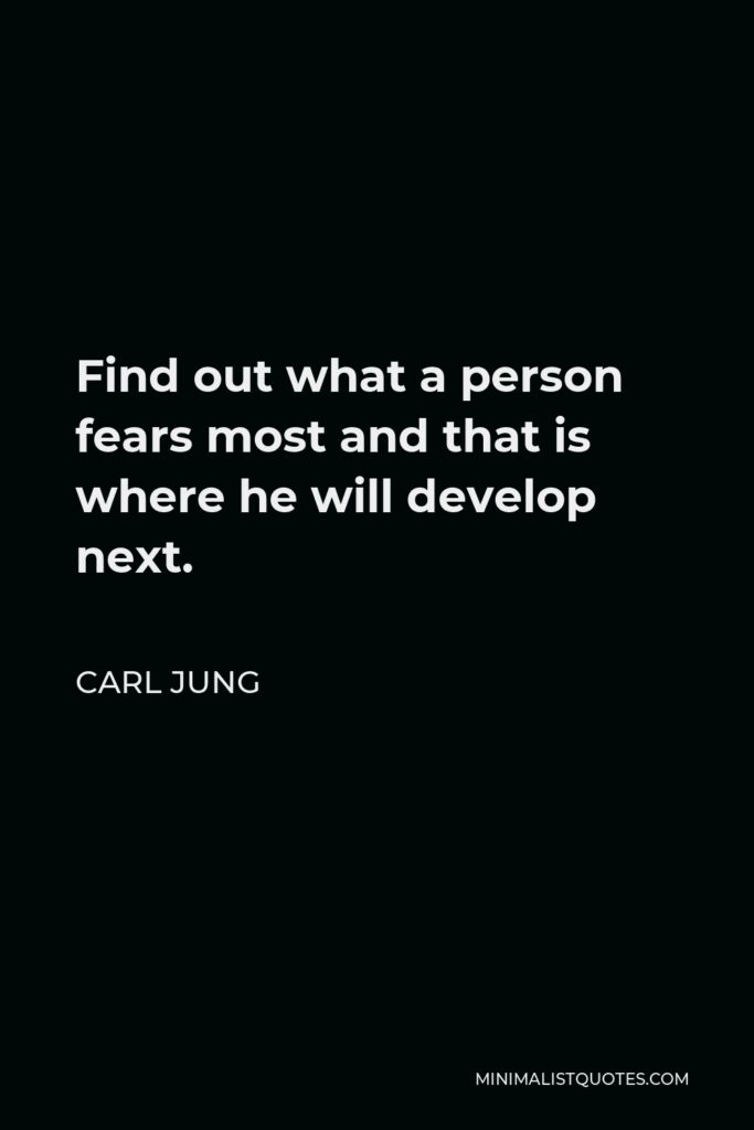 Carl Jung Quote - Find out what a person fears most and that is where he will develop next.