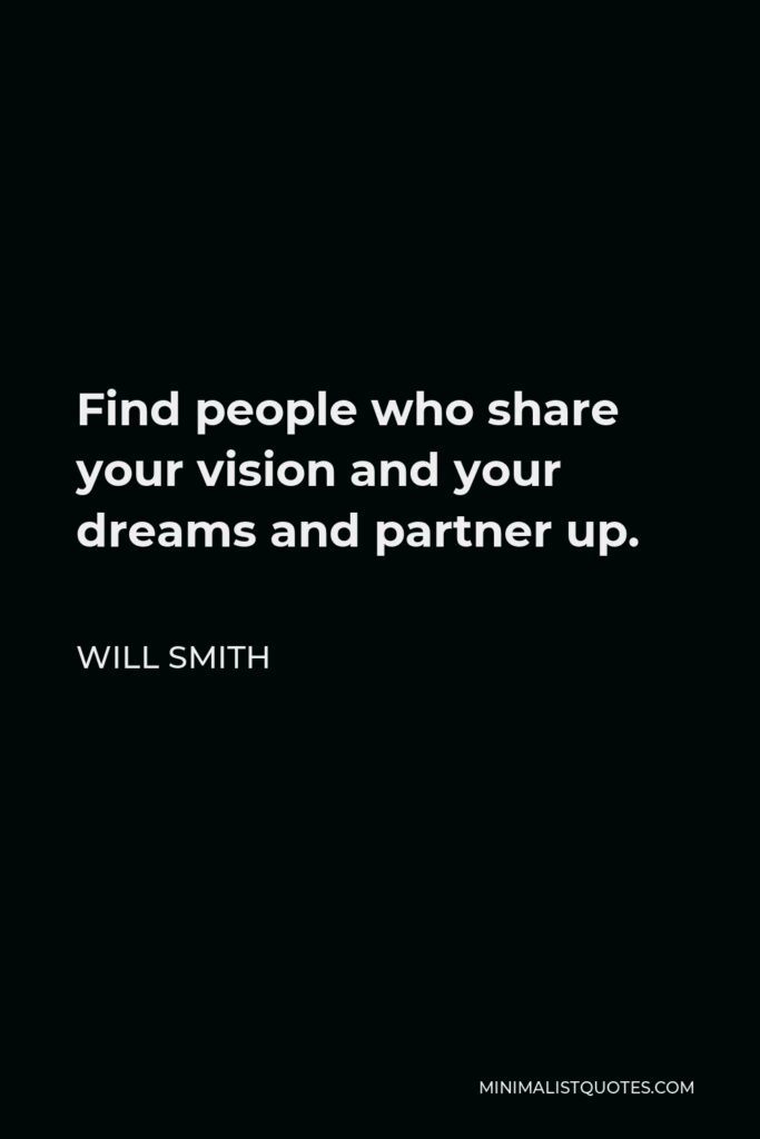 Will Smith Quote - Find people who share your vision and your dreams and partner up.