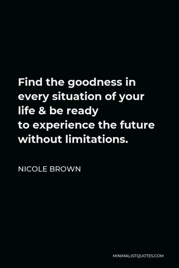 Nicole Brown Quote - Find the goodness in every situation of your life &be ready toexperience the future without limitations.