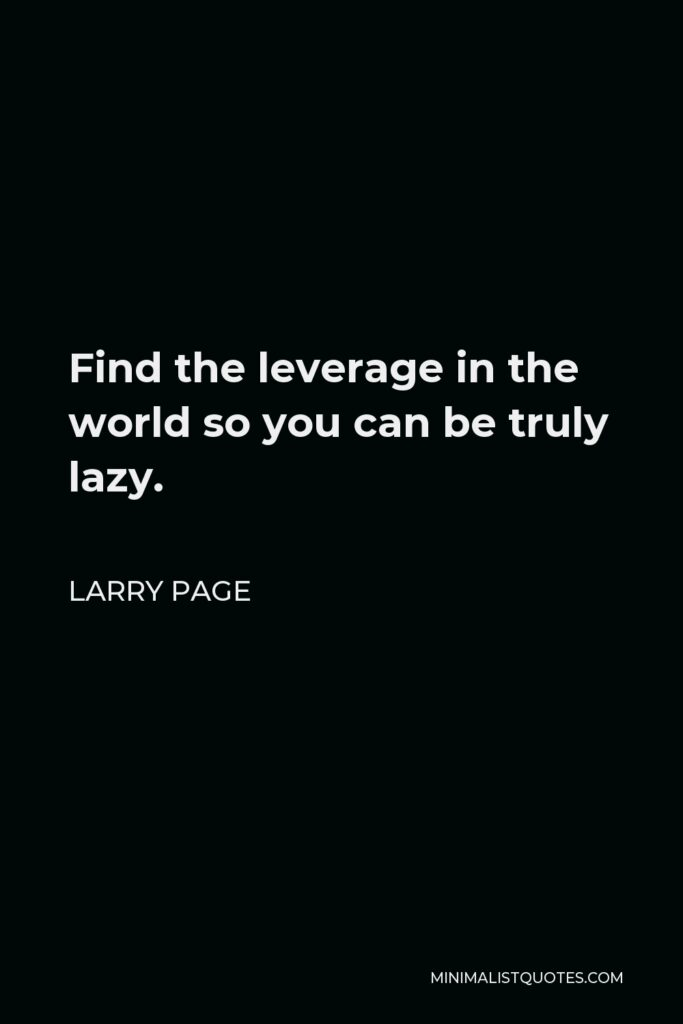 Larry Page Quote - Find the leverage in the world so you can be truly lazy.