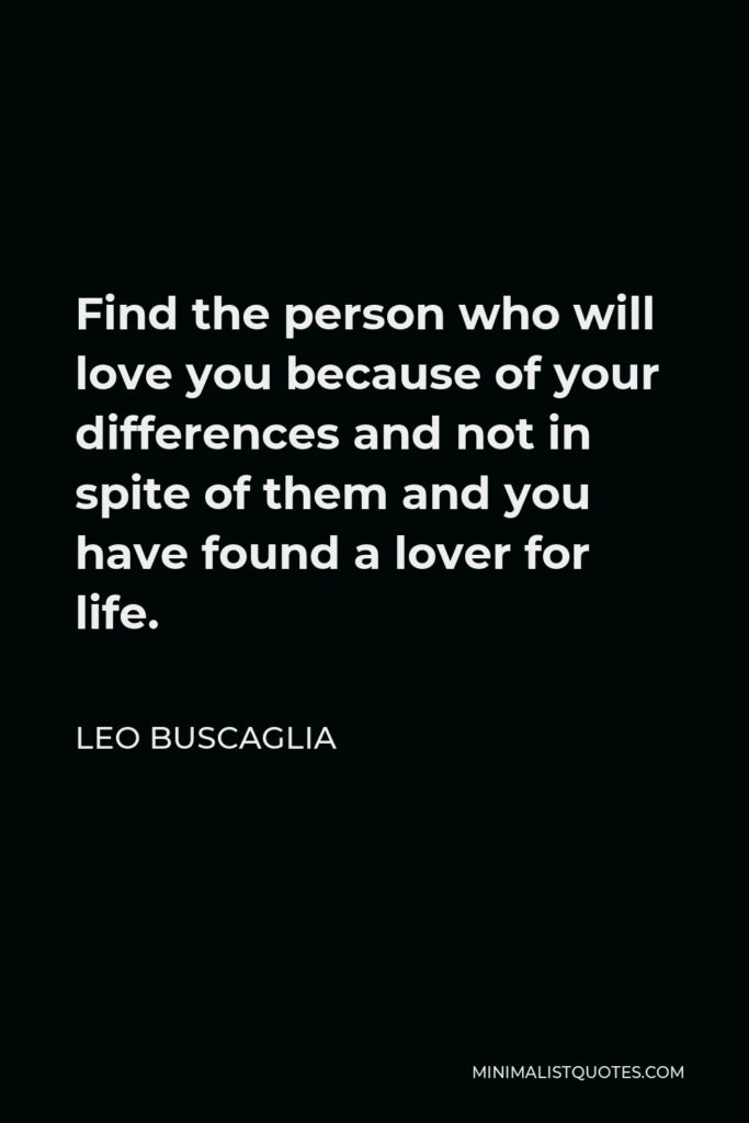 Leo Buscaglia Quote - Find the person who will love you because of your differences and not in spite of them and you have found a lover for life.
