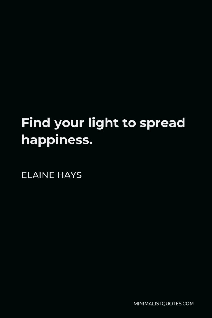 Elaine Hays Quote - Find your light to spread happiness.