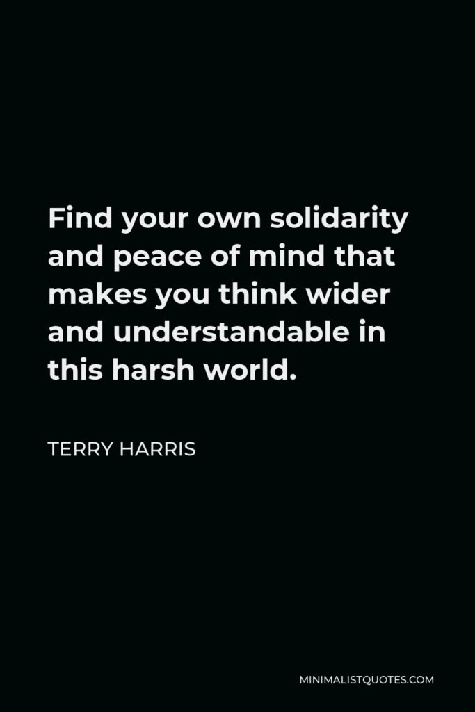 Terry Harris Quote - Find your own solidarity and peace of mind that makes you think wider and understandable in this harsh world.