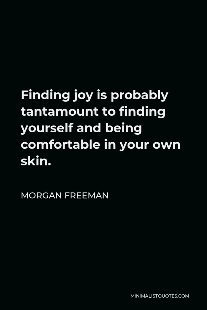Morgan Freeman Quote - Finding joy is probably tantamount to finding yourself and being comfortable in your own skin.