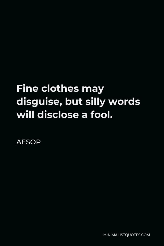Aesop Quote - Fine clothes may disguise, but silly words will disclose a fool.