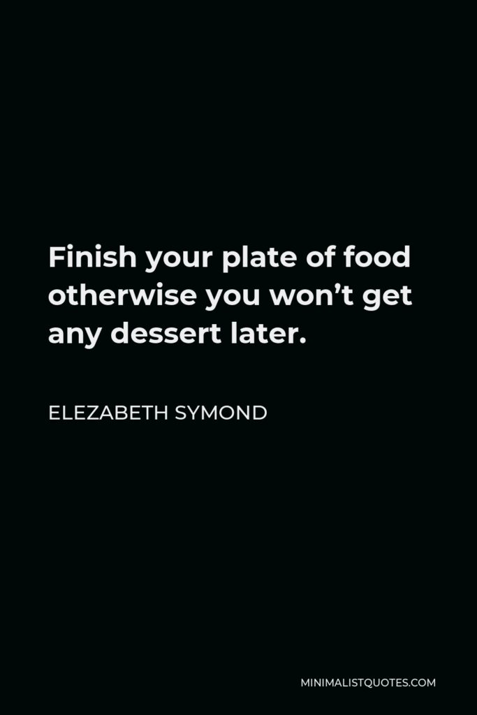 Elezabeth Symond Quote - Finish your plate of food otherwise you won't get any dessert later.