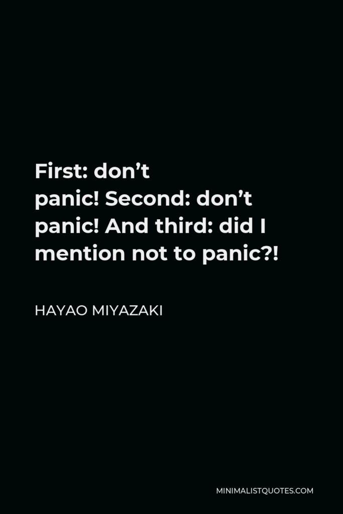Hayao Miyazaki Quote - First:don't panic!Second:don't panic! And third:didI mentionnot to panic?!