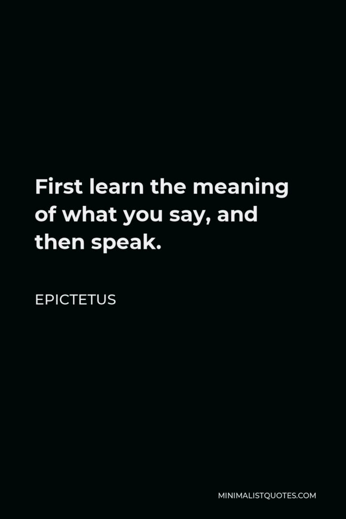 Epictetus Quote - First learn the meaning of what you say, and then speak.