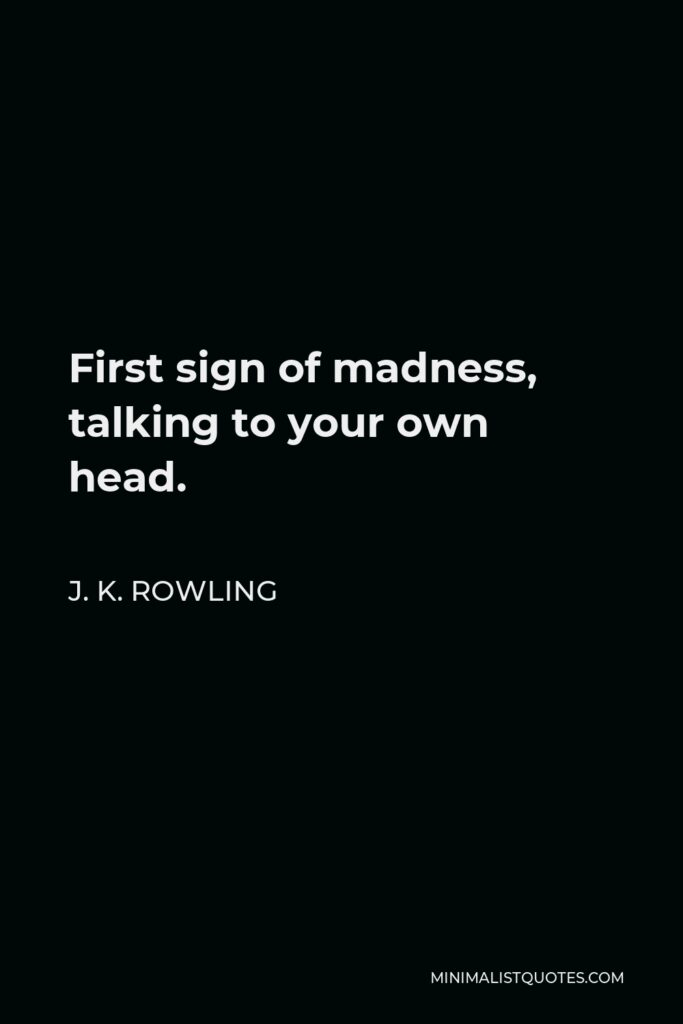 J. K. Rowling Quote - First sign of madness, talking to your own head.