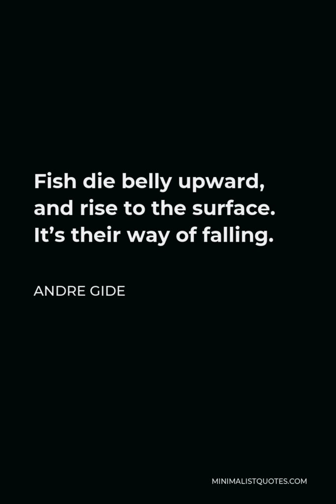Andre Gide Quote - Fish die belly upward, and rise to the surface. It's their way of falling.