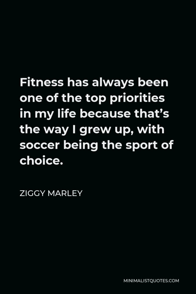 Ziggy Marley Quote - Fitness has always been one of the top priorities in my life because that's the way I grew up, with soccer being the sport of choice.