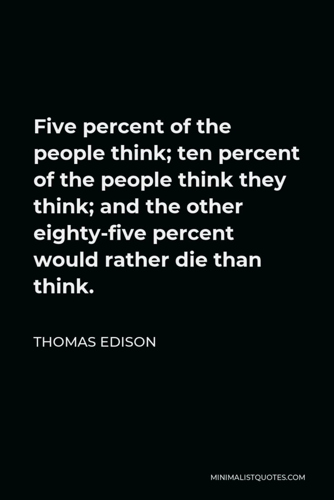 Thomas Edison Quote - Five percent of the people think; ten percent of the people think they think; and the other eighty-five percent would rather die than think.