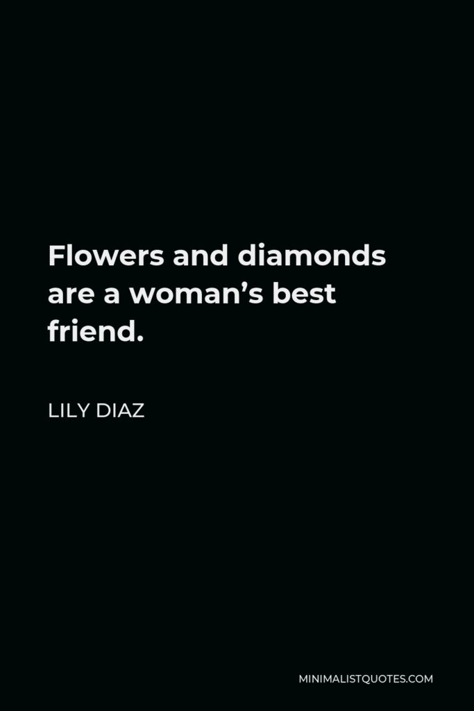 Lily Diaz Quote - Flowers and diamonds are a woman's best friend.