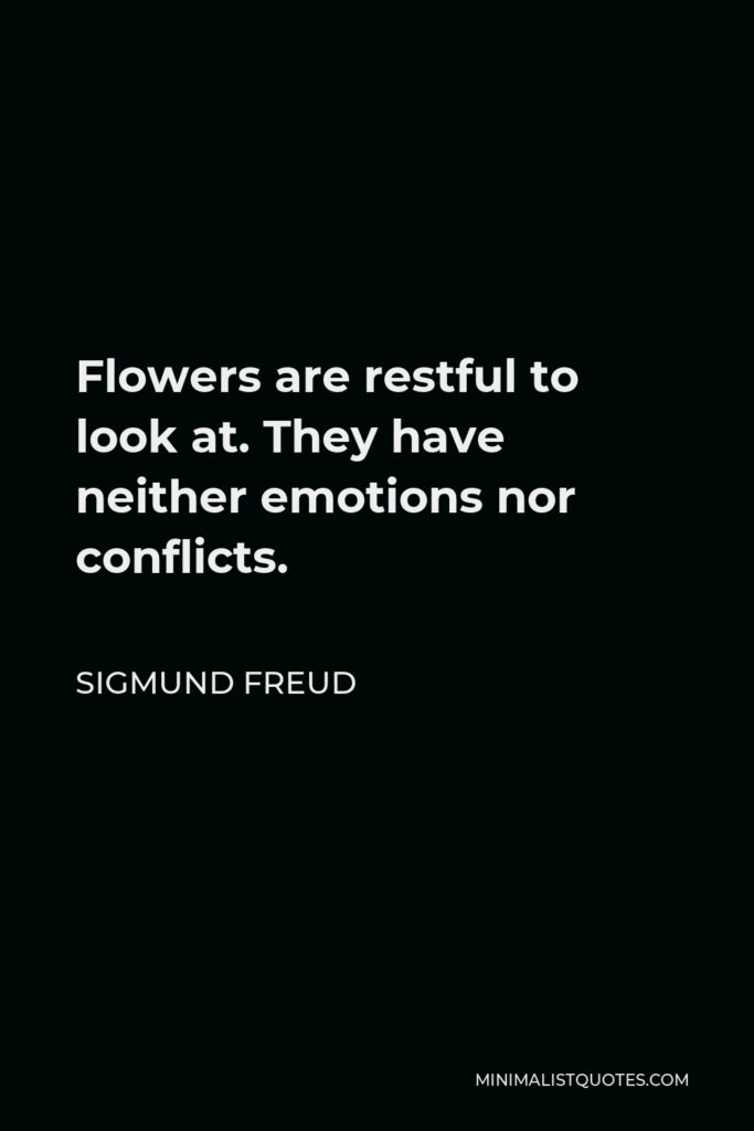 Sigmund Freud Quote - Flowers are restful to look at. They have neither emotions nor conflicts.