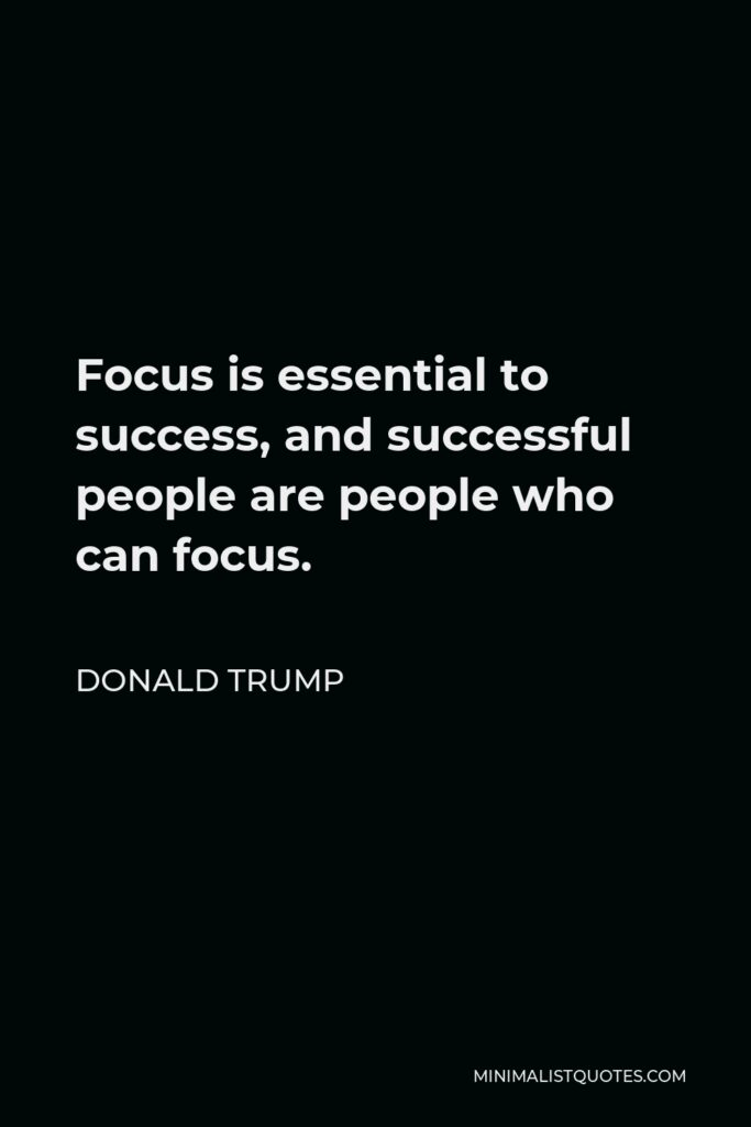 Donald Trump Quote - Focus is essential to success, and successful people are people who can focus.