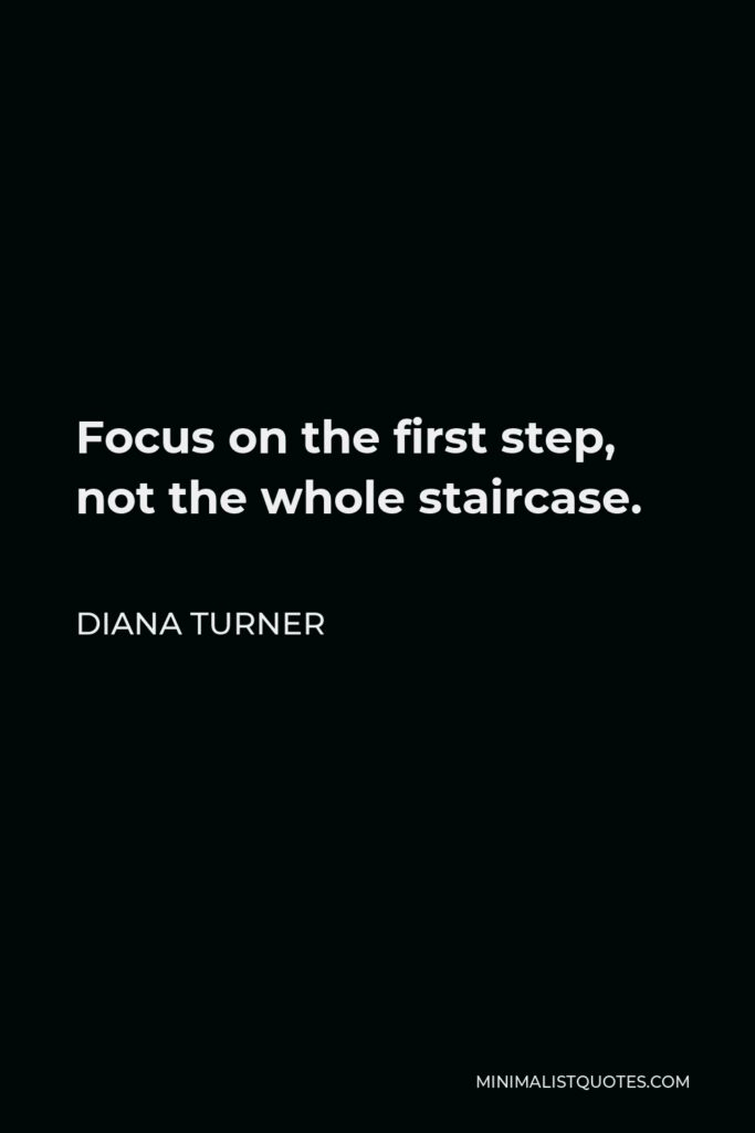 Diana Turner Quote - Focus on the first step, not the whole staircase.
