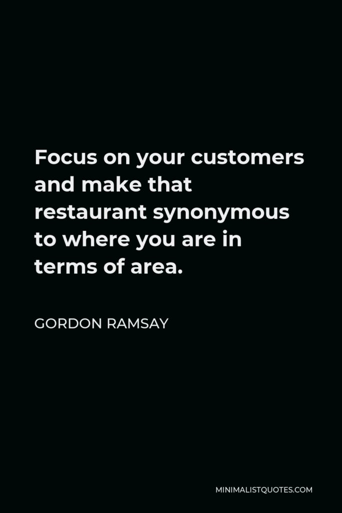 Gordon Ramsay Quote - Focus on your customers and make that restaurant synonymous to where you are in terms of area.