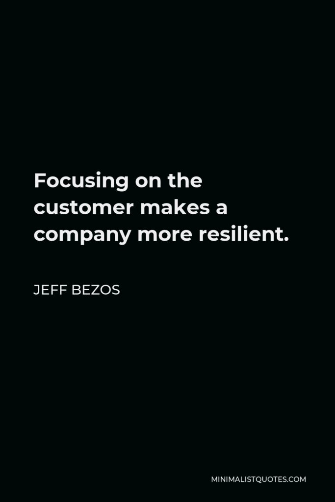 Jeff Bezos Quote - Focusing on the customer makes a company more resilient.