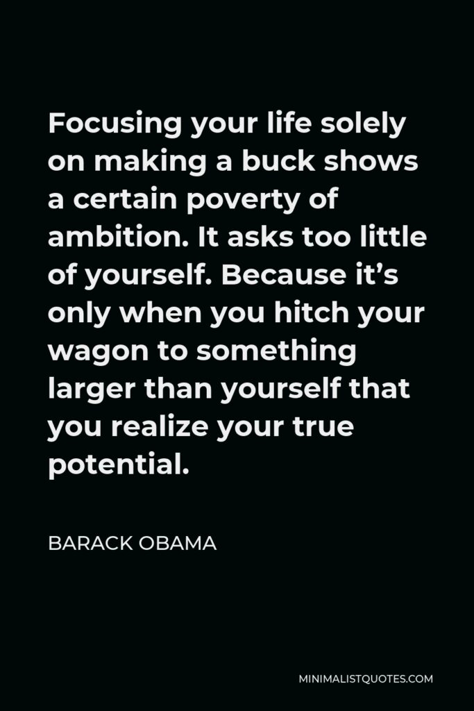 Barack Obama Quote - Focusing your life solely on making a buck shows a poverty of ambition. It asks too little of yourself. And it will leave you unfulfilled.
