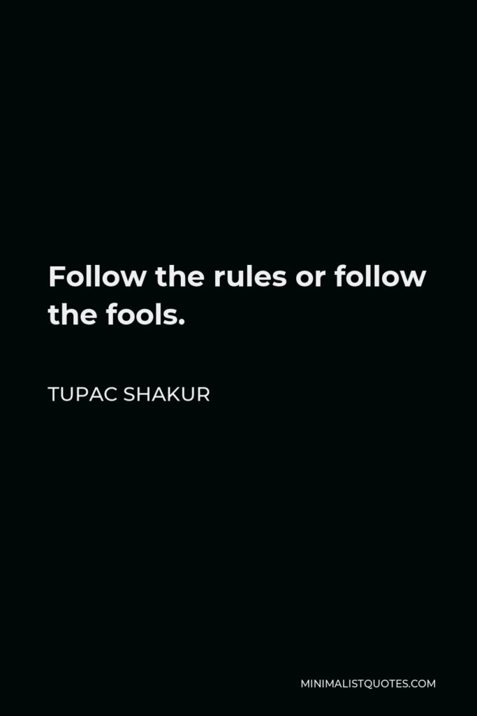 Tupac Shakur Quote - Follow the rules or follow the fools.