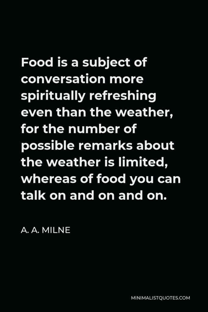 A. A. Milne Quote - Food is a subject of conversation more spiritually refreshing even than the weather, for the number of possible remarks about the weather is limited, whereas of food you can talk on and on and on.